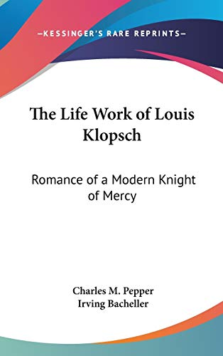 9780548009857: The Life Work of Louis Klopsch: Romance of a Modern Knight of Mercy