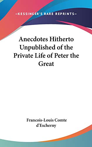 Anecdotes Hitherto Unpublished of the Private Life of Peter the Great: d'Escherny, Francois-Louis ...