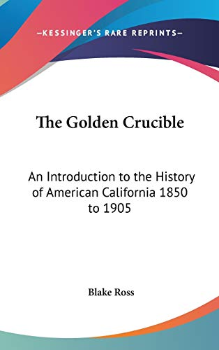 9780548023921: The Golden Crucible: An Introduction to the History of American California 1850 to 1905