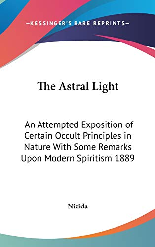 9780548055540: The Astral Light: An Attempted Exposition of Certain Occult Principles in Nature With Some Remarks Upon Modern Spiritism 1889