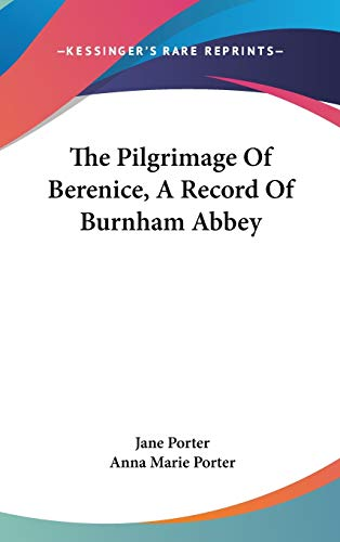 The Pilgrimage Of Berenice, A Record Of Burnham Abbey (9780548079232) by Jane Porter; Anna Marie Porter