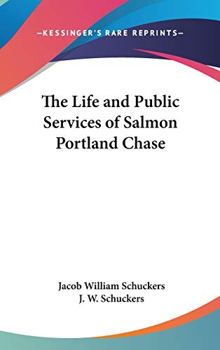 The Life and Public Services of Salmon Portland Chase: Schuckers, J. W., Schuckers, Jacob William
