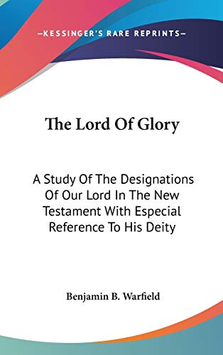 9780548089163: The Lord Of Glory: A Study Of The Designations Of Our Lord In The New Testament With Especial Reference To His Deity