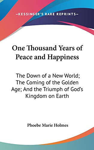 9780548090282: One Thousand Years of Peace and Happiness: The Down of a New World; The Coming of the Golden Age; And the Triumph of God's Kingdom on Earth