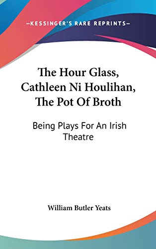 9780548098202: The Hour Glass, Cathleen Ni Houlihan, The Pot Of Broth: Being Plays For An Irish Theatre