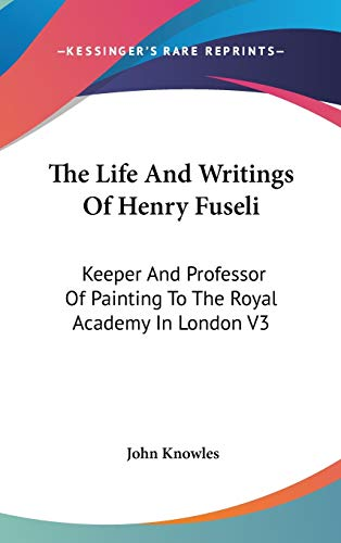 9780548098592: The Life And Writings Of Henry Fuseli: Keeper And Professor Of Painting To The Royal Academy In London V3