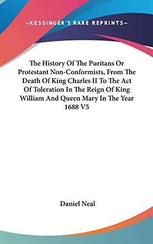 9780548104156: The History of the Puritans or Protestant Non-Conformists, from the Death of King Charles II to the Act of Toleration in the Reign of King William and Queen Mary in the Year 1688 V5