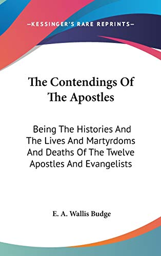 9780548106310: The Contendings Of The Apostles: Being The Histories And The Lives And Martyrdoms And Deaths Of The Twelve Apostles And Evangelists