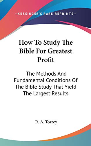 9780548106464: How To Study The Bible For Greatest Profit: The Methods And Fundamental Conditions Of The Bible Study That Yield The Largest Results