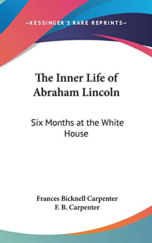 9780548107300: The Inner Life of Abraham Lincoln: Six Months at the White House