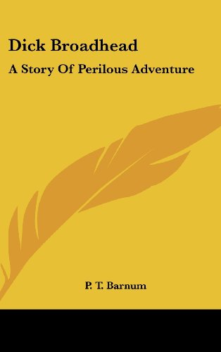Dick Broadhead: A Story Of Perilous Adventure (9780548111116) by P. T. Barnum
