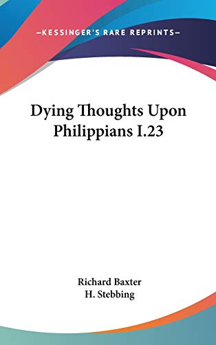 Dying Thoughts Upon Philippians I.23 (9780548115787) by Richard Baxter