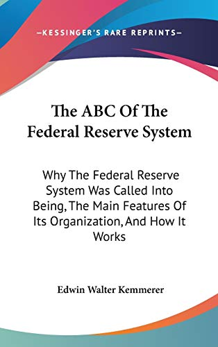 9780548122396: The ABC Of The Federal Reserve System: Why The Federal Reserve System Was Called Into Being, The Main Features Of Its Organization, And How It Works