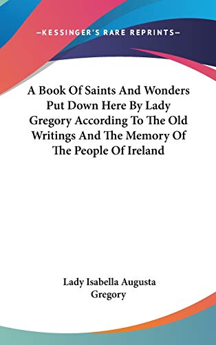 9780548123690: A Book Of Saints And Wonders Put Down Here By Lady Gregory According To The Old Writings And The Memory Of The People Of Ireland