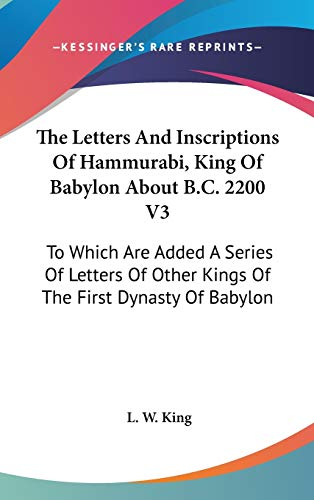 9780548124628: The Letters And Inscriptions Of Hammurabi, King Of Babylon About B.C. 2200 V3: To Which Are Added A Series Of Letters Of Other Kings Of The First Dynasty Of Babylon