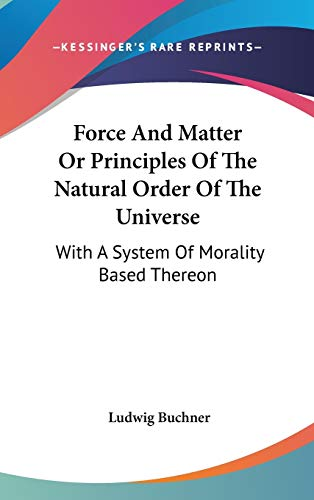 9780548131695: Force And Matter Or Principles Of The Natural Order Of The Universe: With A System Of Morality Based Thereon