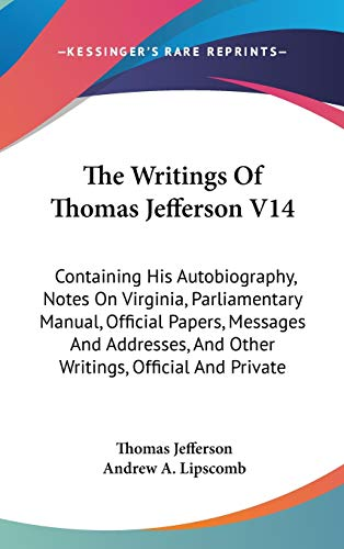 The Writings Of Thomas Jefferson V14: Containing His Autobiography, Notes On Virginia, Parliamentary Manual, Official Papers, Messages And Addresses, And Other Writings, Official And Private (0548132712) by Jefferson, Thomas