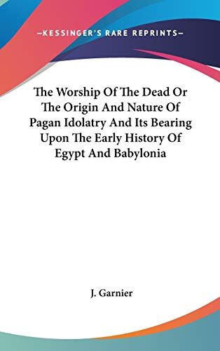 9780548136690: The Worship of the Dead or the Origin and Nature of Pagan Idolatry and Its Bearing Upon the Early History of Egypt and Babylonia