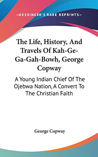 9780548140925: The Life, History, And Travels Of Kah-Ge-Ga-Gah-Bowh, George Copway: A Young Indian Chief Of The Ojebwa Nation, A Convert To The Christian Faith