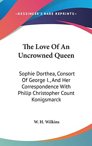 9780548143025: The Love Of An Uncrowned Queen: Sophie Dorthea, Consort Of George I., And Her Correspondence With Philip Christopher Count Konigsmarck