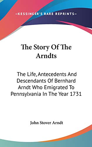 9780548149072: The Story Of The Arndts: The Life, Antecedents And Descendants Of Bernhard Arndt Who Emigrated To Pennsylvania In The Year 1731