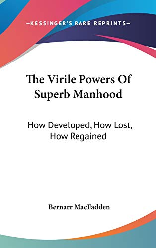 9780548156124: The Virile Powers Of Superb Manhood: How Developed, How Lost, How Regained