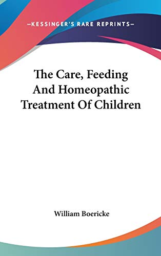 9780548156605: The Care, Feeding And Homeopathic Treatment Of Children