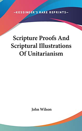 Scripture Proofs And Scriptural Illustrations Of Unitarianism (0548157065) by John Wilson