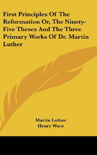 9780548159569: First Principles Of The Reformation Or, The Ninety-Five Theses And The Three Primary Works Of Dr. Martin Luther