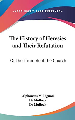 9780548166826: The History of Heresies and Their Refutation: Or, the Triumph of the Church