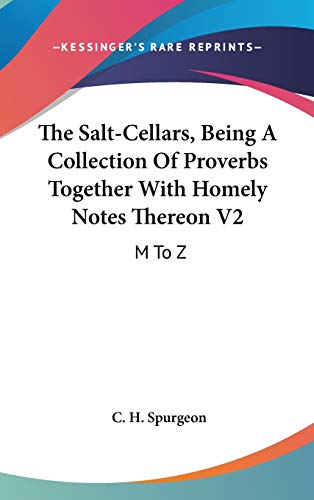 The Salt-Cellars, Being A Collection Of Proverbs Together With Homely Notes Thereon V2: M To Z (9780548172254) by C. H. Spurgeon