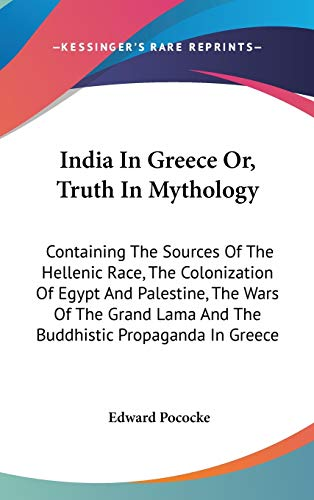9780548174425: India In Greece Or, Truth In Mythology: Containing The Sources Of The Hellenic Race, The Colonization Of Egypt And Palestine, The Wars Of The Grand Lama And The Buddhistic Propaganda In Greece