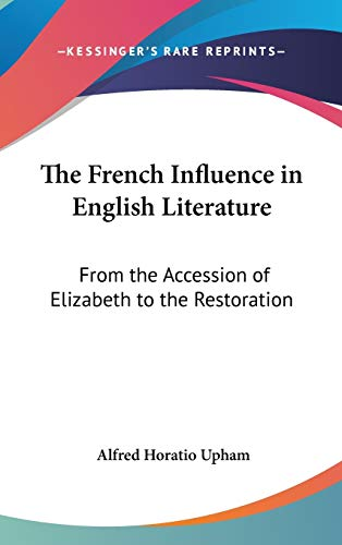 9780548178911: The French Influence in English Literature: From the Accession of Elizabeth to the Restoration
