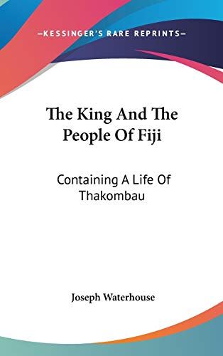The King And The People Of Fiji Containing A Life Of Thakombau With Notices of the Fijians, Their ...