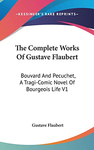 9780548191651: The Complete Works Of Gustave Flaubert: Bouvard And Pecuchet, A Tragi-Comic Novel Of Bourgeois Life V1