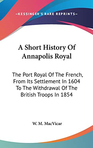 9780548192375: A Short History Of Annapolis Royal: The Port Royal Of The French, From Its Settlement In 1604 To The Withdrawal Of The British Troops In 1854