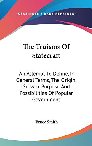 The Truisms Of Statecraft: An Attempt To Define, In General Terms, The Origin, Growth, Purpose And Possibilities Of Popular Government (9780548192719) by Bruce Smith