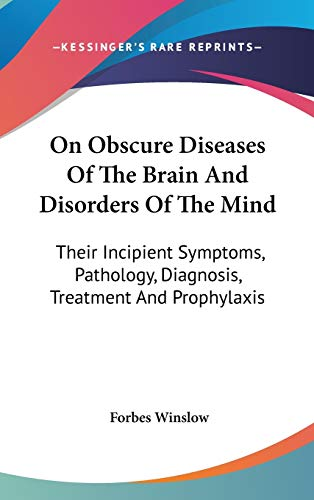 9780548198742: On Obscure Diseases Of The Brain And Disorders Of The Mind: Their Incipient Symptoms, Pathology, Diagnosis, Treatment And Prophylaxis