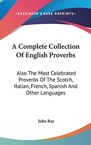 9780548202456: A Complete Collection Of English Proverbs: Also The Most Celebrated Proverbs Of The Scotch, Italian, French, Spanish And Other Languages