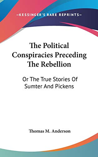 9780548209547: The Political Conspiracies Preceding The Rebellion: Or The True Stories Of Sumter And Pickens