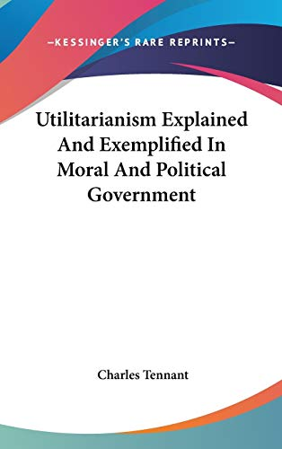 9780548213971: Utilitarianism Explained And Exemplified In Moral And Political Government