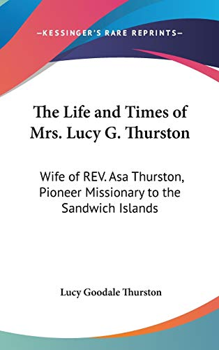 9780548223932: The Life and Times of Mrs. Lucy G. Thurston: Wife of REV. Asa Thurston, Pioneer Missionary to the Sandwich Islands