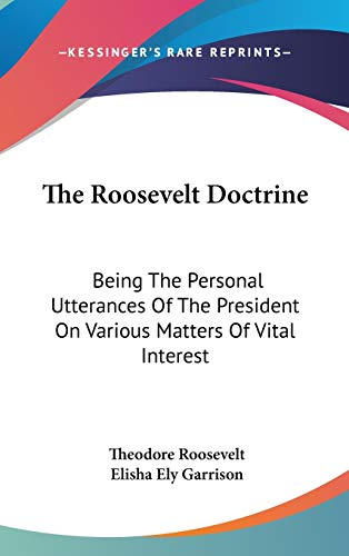 9780548225653: The Roosevelt Doctrine: Being The Personal Utterances Of The President On Various Matters Of Vital Interest