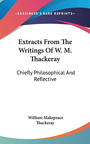 9780548229811: Extracts From The Writings Of W. M. Thackeray: Chiefly Philosophical And Reflective