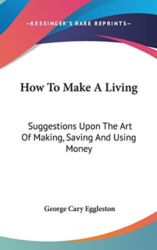 9780548233207: How To Make A Living: Suggestions Upon The Art Of Making, Saving And Using Money
