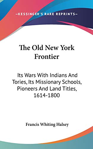 9780548236789: The Old New York Frontier: Its Wars With Indians And Tories, Its Missionary Schools, Pioneers And Land Titles, 1614-1800