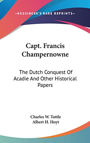 9780548237212: Capt. Francis Champernowne: The Dutch Conquest Of Acadie And Other Historical Papers