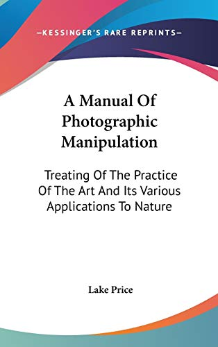 9780548250976: A Manual Of Photographic Manipulation: Treating Of The Practice Of The Art And Its Various Applications To Nature