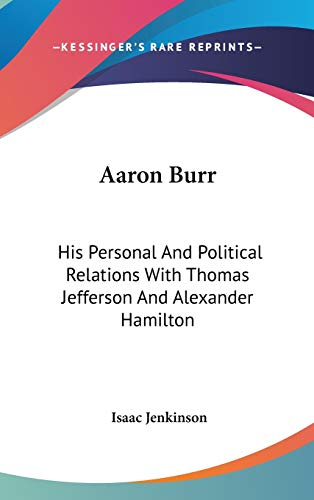 9780548255285: Aaron Burr: His Personal And Political Relations With Thomas Jefferson And Alexander Hamilton