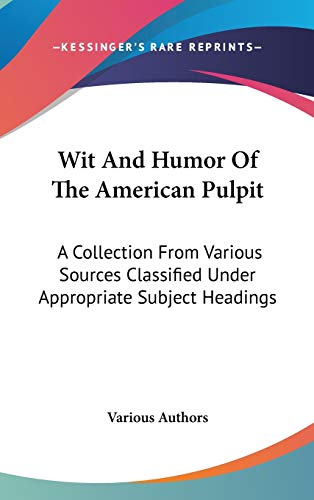 9780548264959: Wit And Humor Of The American Pulpit: A Collection From Various Sources Classified Under Appropriate Subject Headings